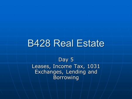 B428 Real Estate Day 5 Leases, Income Tax, 1031 Exchanges, Lending and Borrowing.