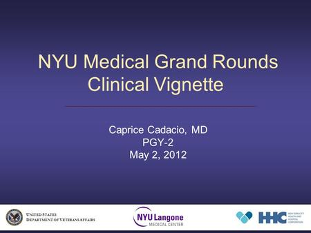 NYU Medical Grand Rounds Clinical Vignette Caprice Cadacio, MD PGY-2 May 2, 2012 U NITED S TATES D EPARTMENT OF V ETERANS A FFAIRS.