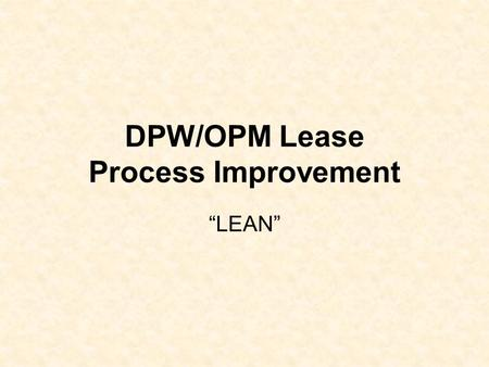 "DPW/OPM Lease Process Improvement ""LEAN"". LEAN Business Case The Goal of the leasing process is to implement the most economical and appropriate options."