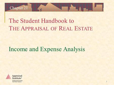 The Student Handbook to T HE A PPRAISAL OF R EAL E STATE 1 Chapter 21 Income and Expense Analysis.
