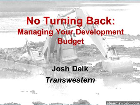 No Turning Back: Managing Your Development Budget Josh Delk Transwestern.