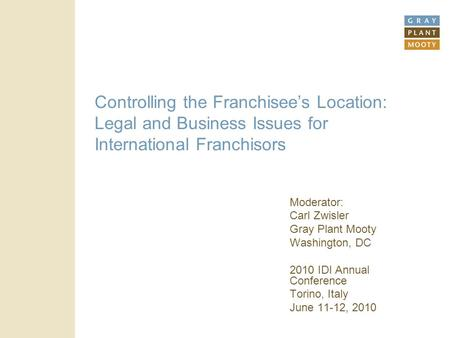Controlling the Franchisee's Location: Legal and Business Issues for International Franchisors Moderator: Carl Zwisler Gray Plant Mooty Washington, DC.