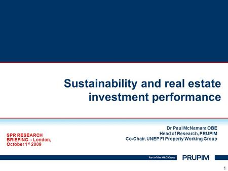 1 Sustainability and real estate investment performance Dr Paul McNamara OBE Head of Research, PRUPIM Co-Chair, UNEP FI Property Working Group SPR RESEARCH.