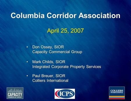 Columbia Corridor Association April 25, 2007 Don Ossey, SIOR Capacity Commercial Group Mark Childs, SIOR Integrated Corporate Property Services Paul Breuer,