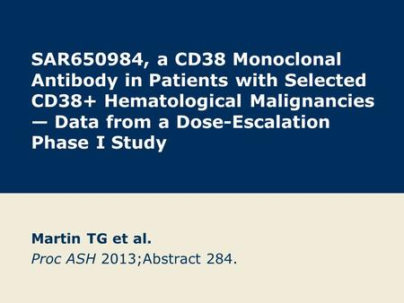 SAR650984, a CD38 Monoclonal Antibody in Patients with Selected CD38+ Hematological Malignancies — Data from a Dose-Escalation Phase I Study Martin TG.
