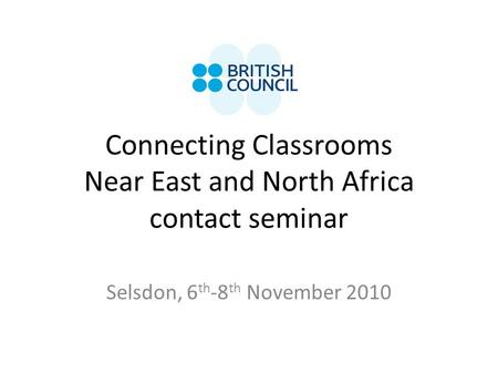 Connecting Classrooms Near East and North Africa contact seminar Selsdon, 6 th -8 th November 2010.