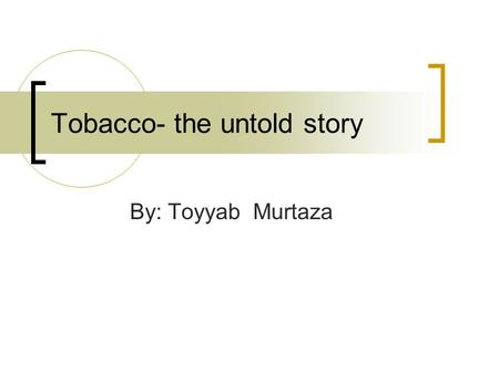 Tobacco- the untold story By: Toyyab Murtaza. Tobacco 101 Nicotiana tabacum (or common tobacco) is used to produce cigarettes  A tall, leafy annual plant,
