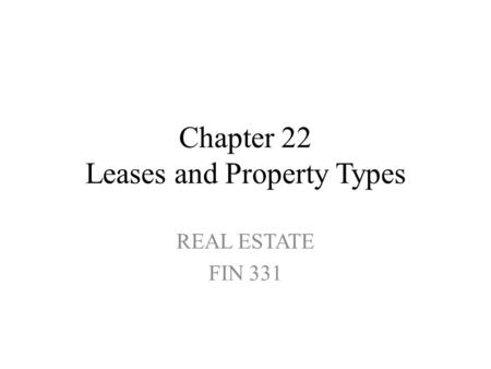 Chapter 22 Leases and Property Types REAL ESTATE FIN 331.