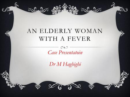 AN ELDERLY WOMAN WITH A FEVER Case Presentatoin Dr M Haghighi.