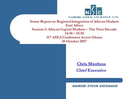 NAIROBI STOCK EXCHANGE Status Report on Regional Integration of African Markets East Africa Session 3: African Capital Markets – The Next Decade 14:30.