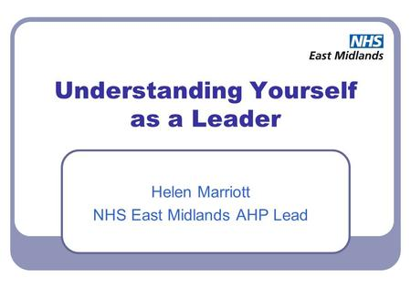 Understanding Yourself as a Leader Helen Marriott NHS East Midlands AHP Lead.