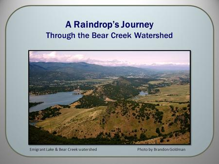 A Raindrop's Journey Through the Bear Creek Watershed Photo by Brandon GoldmanEmigrant Lake & Bear Creek watershed.