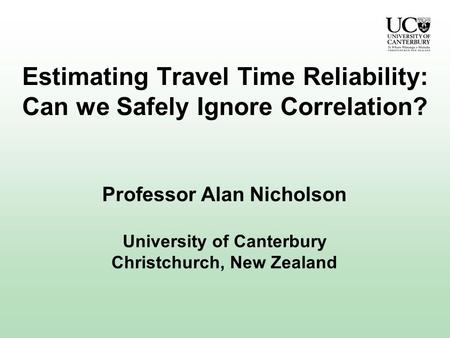 Estimating Travel Time Reliability: Can we Safely Ignore Correlation? Professor Alan Nicholson University of Canterbury Christchurch, New Zealand.