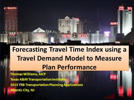 Forecasting Travel Time Index using a Travel Demand Model to Measure Plan Performance Thomas Williams, AICP Texas A&M Transportation Institute 2015 TRB.