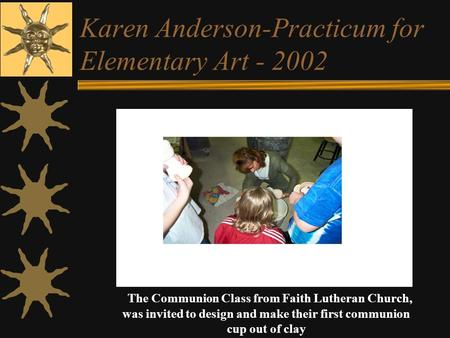 Karen Anderson-Practicum for Elementary Art - 2002 The Communion Class from Faith Lutheran Church, was invited to design and make their first communion.