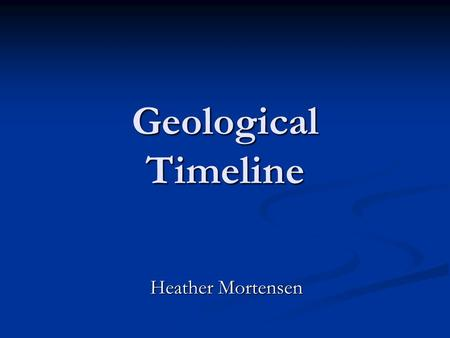 Geological Timeline Heather Mortensen. Precambrian Era : Hadean Eon 4.6 to 3.9 billion years ago, Archean Eon 3.9 to 2.5 billion years ago, Proterozoic.