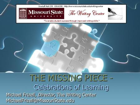THE MISSING PIECE - Celebrations of Learning Michael Frizell, Director, The Writing Center Michael Frizell, Director,