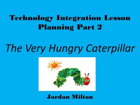 Technology Integration Lesson Planning Part 2 The Very Hungry Caterpillar Jordan Milton.