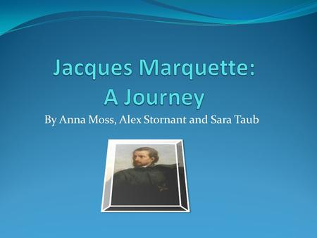 By Anna Moss, Alex Stornant and Sara Taub. Who was Jacques Marquette? Who had 2 canoes, 5 men, an amazing partner along with a thirst for discovering.