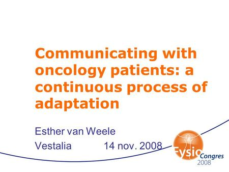 Communicating with oncology patients: a continuous process of adaptation Esther van Weele Vestalia14 nov. 2008.