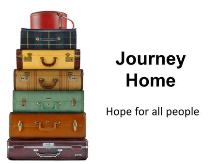 Journey Home Hope for all people. Over the next few weeks We're going to look together at our journey home to God…