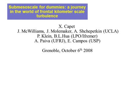 Submesoscale for dummies: a journey in the world of frontal kilometer scale turbulence X. Capet J. McWilliams, J. Molemaker, A. Shchepetkin (UCLA)‏ P.