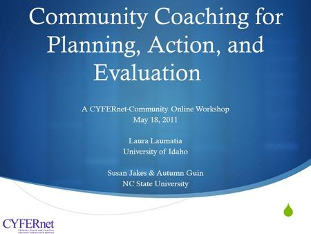  Community Coaching for Planning, Action, and Evaluation A CYFERnet-Community Online Workshop May 18, 2011 Laura Laumatia University of Idaho Susan Jakes.