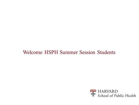 Welcome HSPH Summer Session Students. How Do I Access the Registration Information for My Summer Session Courses 1)Go to