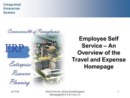 Integrated Enterprise System 6/15/09ESS Overview of Travel and Expense Homepage ECC 6.03 vers 1.0 1 Employee Self Service – An Overview of the Travel and.