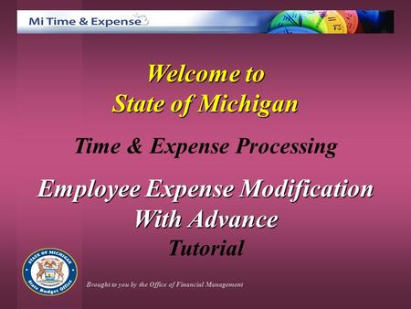Welcome to State of Michigan Time & Expense Processing Employee Expense Modification With Advance Tutorial Brought to you by the Office of Financial Management.