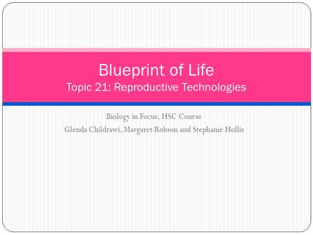 Biology in Focus, HSC Course Glenda Childrawi, Margaret Robson and Stephanie Hollis Blueprint of Life Topic 21: Reproductive Technologies.