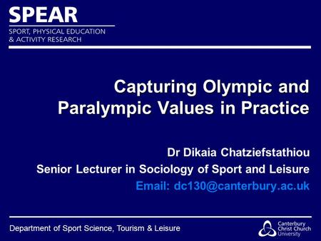 Department of Sport Science, Tourism & Leisure Capturing Olympic and Paralympic Values in Practice Dr Dikaia Chatziefstathiou Senior Lecturer in Sociology.