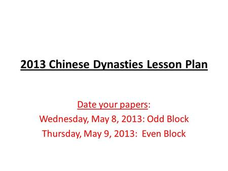 2013 Chinese Dynasties Lesson Plan Date your papers: Wednesday, May 8, 2013: Odd Block Thursday, May 9, 2013: Even Block.
