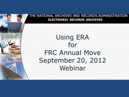 FRC Annual Move Using ERA for FRC Annual Move September 20, 2012 Webinar THE NATIONAL ARCHIVES AND RECORDS ADMINISTRATION ELECTRONIC RECORDS ARCHIVES.