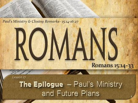 1 Romans 15:14-33 Paul's Ministry & Closing Remarks– 15:14-16:27.