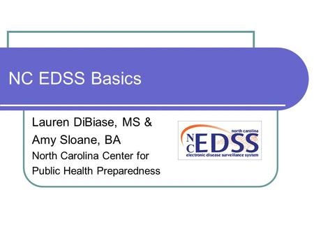 NC EDSS Basics Lauren DiBiase, MS & Amy Sloane, BA North Carolina Center for Public Health Preparedness.