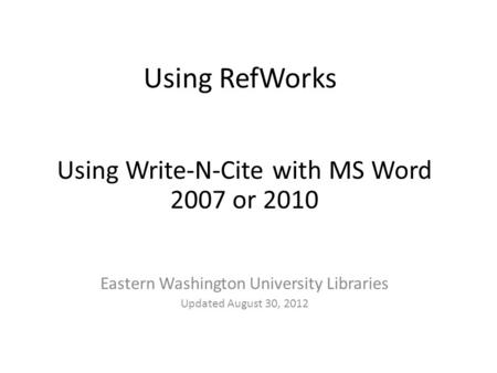 Using RefWorks Using Write-N-Cite with MS Word 2007 or 2010 Eastern Washington University Libraries Updated August 30, 2012.
