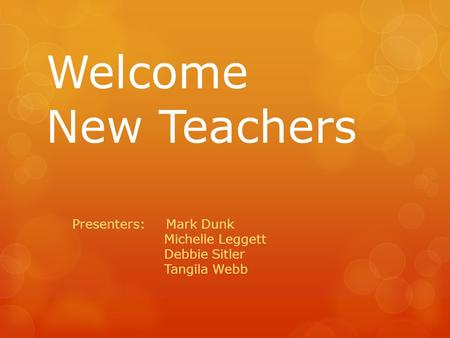 Welcome New Teachers Presenters: Mark Dunk Michelle Leggett Debbie Sitler Tangila Webb.
