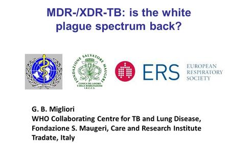 G. B. Migliori WHO Collaborating Centre for TB and Lung Disease, Fondazione S. Maugeri, Care and Research Institute Tradate, Italy MDR-/XDR-TB: is the.