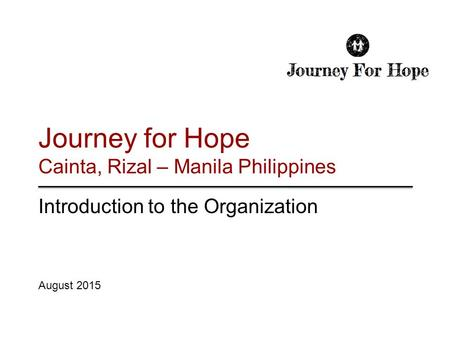 Journey for Hope Cainta, Rizal – Manila Philippines Introduction to the Organization August 2015.