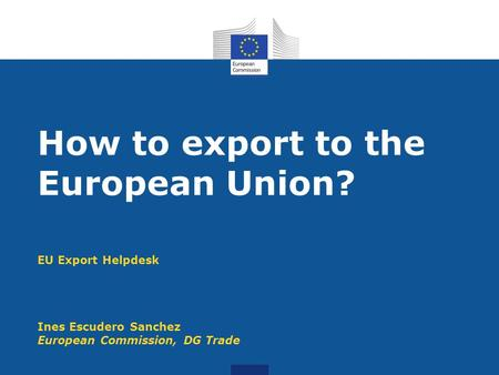 EU Export Helpdesk Ines Escudero Sanchez European Commission, DG Trade How to export to the European Union?