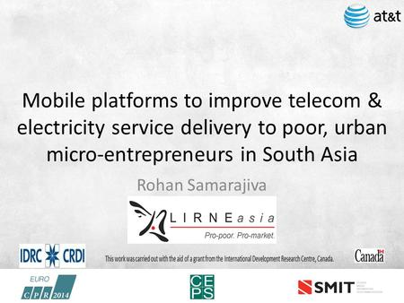 Mobile platforms to improve telecom & electricity service delivery to poor, urban micro-entrepreneurs in South Asia Rohan Samarajiva.