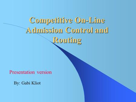 Competitive On-Line Admission Control and Routing By: Gabi Kliot Presentation version.