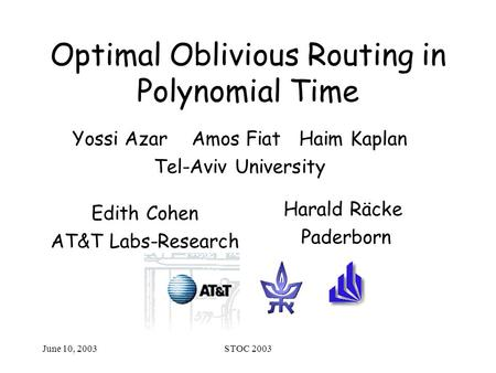 June 10, 2003STOC 2003 Optimal Oblivious Routing in Polynomial Time Harald Räcke Paderborn Edith Cohen AT&T Labs-Research Yossi Azar Amos Fiat Haim Kaplan.
