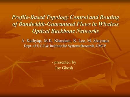Profile-Based Topology Control and Routing of Bandwidth-Guaranteed Flows in Wireless Optical Backbone Networks A. Kashyap, M.K. Khandani, K. Lee, M. Shayman.
