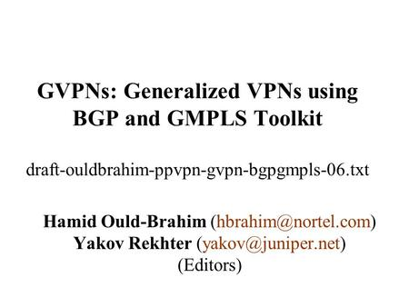 GVPNs: Generalized VPNs using BGP and GMPLS Toolkit draft-ouldbrahim-ppvpn-gvpn-bgpgmpls-06.txt Hamid Ould-Brahim Yakov Rekhter