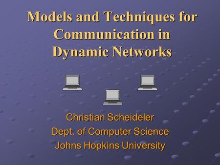 Models and Techniques for Communication in Dynamic Networks Christian Scheideler Dept. of Computer Science Johns Hopkins University.