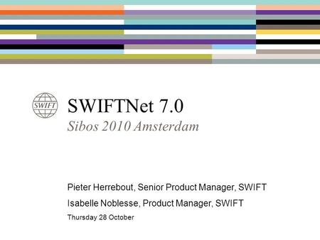 SWIFTNet 7.0 Sibos 2010 Amsterdam Pieter Herrebout, Senior Product Manager, SWIFT Isabelle Noblesse, Product Manager, SWIFT Thursday 28 October.
