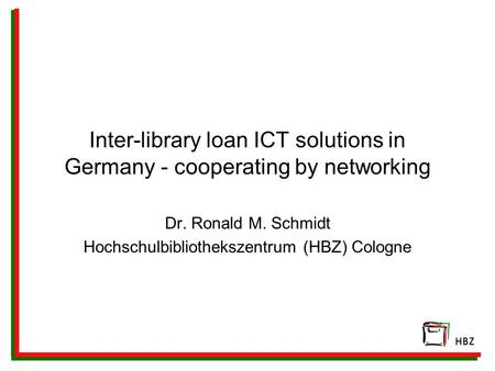 Inter-library loan ICT solutions in Germany - cooperating by networking Dr. Ronald M. Schmidt Hochschulbibliothekszentrum (HBZ) Cologne.