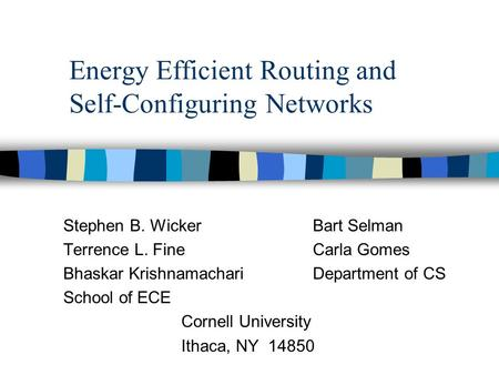 Energy Efficient Routing and Self-Configuring Networks Stephen B. Wicker Bart Selman Terrence L. Fine Carla Gomes Bhaskar KrishnamachariDepartment of CS.